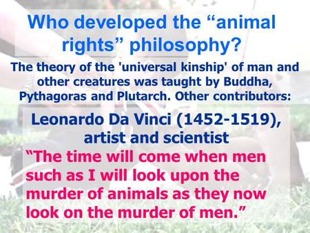 "Leonardo Da Vinci (1452-1519), artist and scientist ""The time will come when men such as I will look upon the murder of animals as they now look on the."