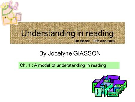 Understanding in reading By Jocelyne GIASSON Ch. 1 : A model of understanding in reading De Boeck, 1996 and 2008.