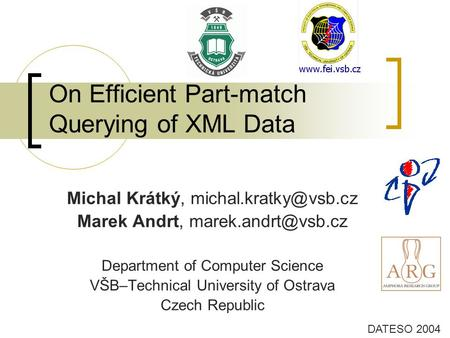 On Efficient Part-match Querying of XML Data DATESO 2004 Michal Krátký, Marek Andrt, Department of Computer Science.