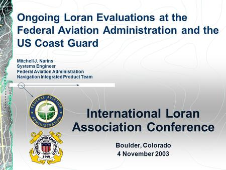 Ongoing Loran Evaluations at the Federal Aviation Administration and the US Coast Guard Mitchell J. Narins Systems Engineer Federal Aviation Administration.