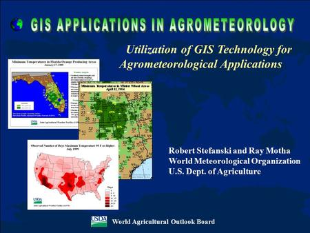 World Agricultural Outlook Board Utilization of GIS Technology for Agrometeorological Applications Robert Stefanski and Ray Motha World Meteorological.