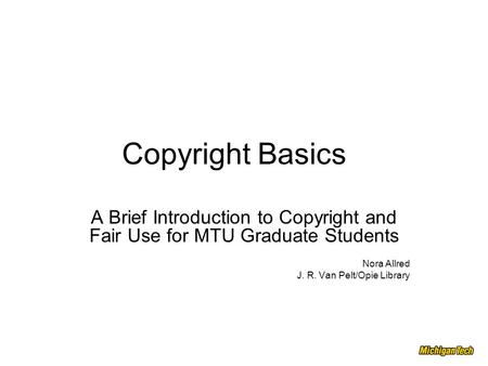 Copyright Basics A Brief Introduction to Copyright and Fair Use for MTU Graduate Students Nora Allred J. R. Van Pelt/Opie Library.