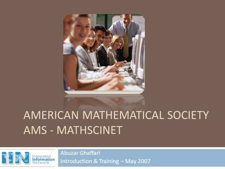 Abuzar Ghaffari Introduction & Training – May 2007 AMERICAN MATHEMATICAL SOCIETY AMS - MATHSCINET.