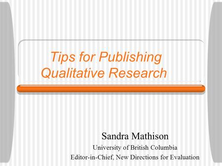 Tips for Publishing Qualitative Research Sandra Mathison University of British Columbia Editor-in-Chief, New Directions for Evaluation.