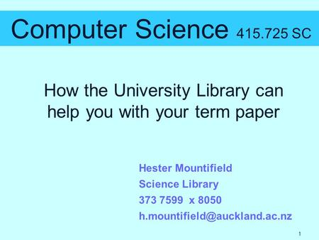 How the University Library can help you with your term paper Computer Science 415.725 SC Hester Mountifield Science Library 373 7599 x 8050