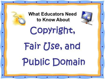Copyright, What Educators Need to Know About Copyright, Fair Use, and Public Domain Public Domain.