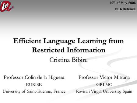 Efficient Language Learning from Restricted Information Cristina Bibire 19 th of May 2006 DEA defence Professor Colin de la Higuera Professor Victor Mitrana.