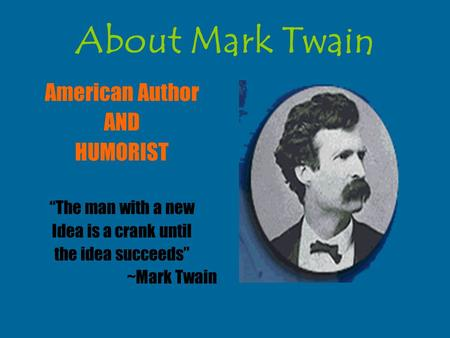 "About Mark Twain American Author AND HUMORIST ""The man with a new Idea is a crank until the idea succeeds"" ~Mark Twain."