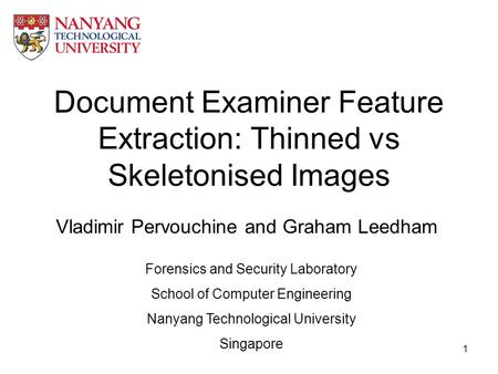 1 Document Examiner Feature Extraction: Thinned vs Skeletonised Images Vladimir Pervouchine and Graham Leedham Forensics and Security Laboratory School.