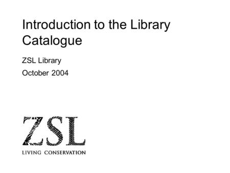 Introduction to the Library Catalogue ZSL Library October 2004.