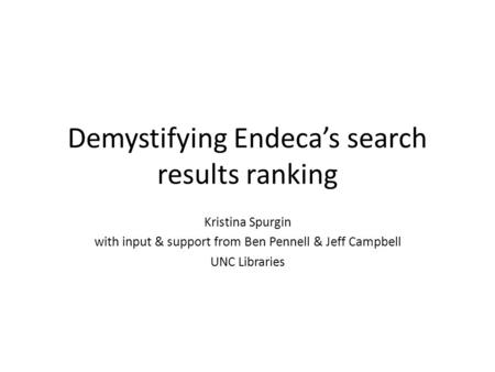 Demystifying Endeca's search results ranking Kristina Spurgin with input & support from Ben Pennell & Jeff Campbell UNC Libraries.