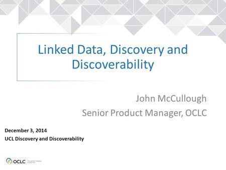 Linked Data, Discovery and Discoverability John McCullough Senior Product Manager, OCLC December 3, 2014 UCL Discovery and Discoverability.