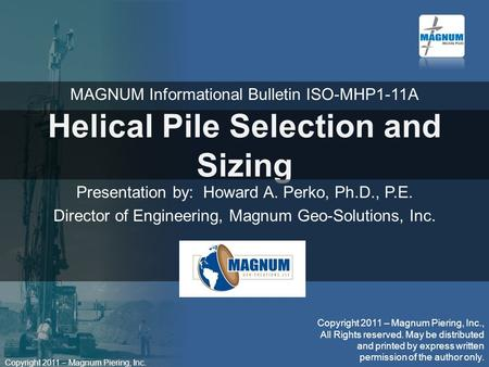 Copyright 2011 – Magnum Piering, Inc. Helical Pile Selection and Sizing Presentation by: Howard A. Perko, Ph.D., P.E. Director of Engineering, Magnum Geo-Solutions,