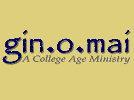 What is gin.o.mai? gin.o.mai is a college age ministry designed to equip young adults with the principles and mechanics required for living the Christian.