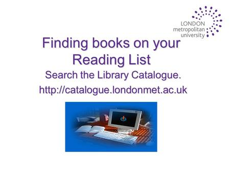 Finding books on your Reading List Search the Library Catalogue.