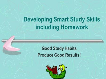 Developing Smart Study Skills including Homework Good Study Habits Produce Good Results!