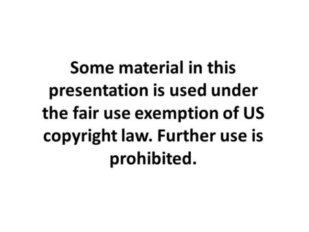 Some material in this presentation is used under the fair use exemption of US copyright law. Further use is prohibited.