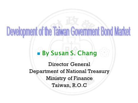 N By Susan S. Chang Director General Department of National Treasury Ministry of Finance Taiwan, R.O.C.
