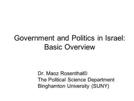 Government <strong>and</strong> <strong>Politics</strong> in Israel: Basic Overview Dr. Maoz Rosenthal© The <strong>Political</strong> Science Department Binghamton University (SUNY)