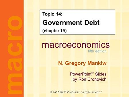 Macroeconomics fifth edition N. Gregory Mankiw PowerPoint ® Slides by Ron Cronovich macro © 2002 Worth Publishers, all rights reserved Topic 14: Government.
