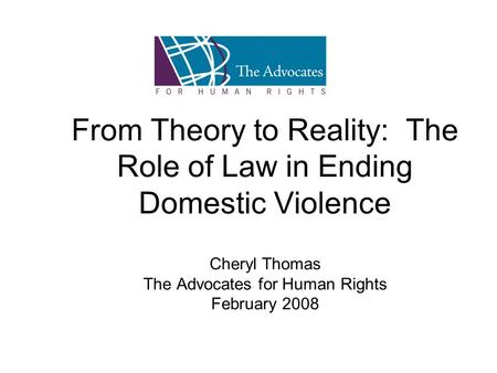 From Theory to Reality: The Role of Law in Ending Domestic Violence Cheryl Thomas The Advocates for Human Rights February 2008.