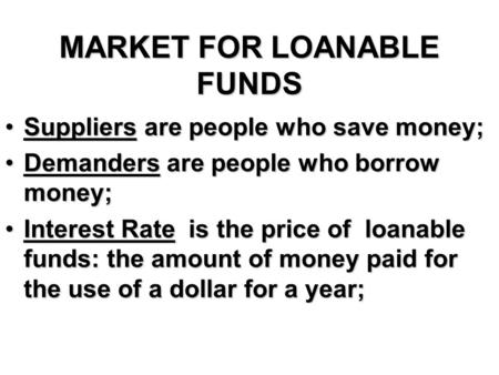 MARKET FOR LOANABLE FUNDS Suppliers are people who save money;Suppliers are people who save money; Demanders are people who borrow money;Demanders are.