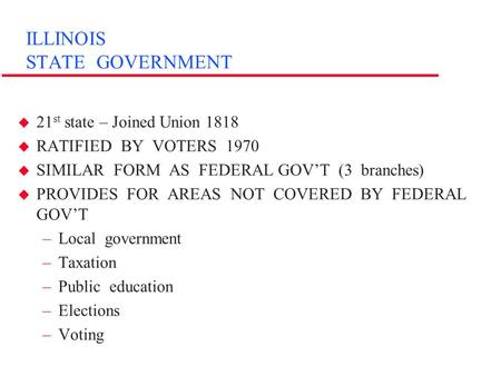 ILLINOIS STATE GOVERNMENT u 21 st state – Joined Union 1818 u RATIFIED BY VOTERS 1970 u SIMILAR FORM AS FEDERAL GOV'T (3 branches) u PROVIDES FOR AREAS.