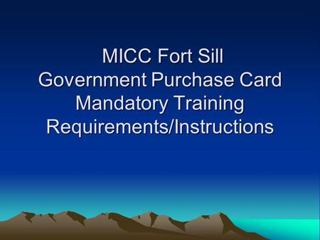 MICC Fort Sill Government Purchase Card Mandatory Training Requirements/Instructions MICC Fort Sill Government Purchase Card Mandatory Training Requirements/Instructions.