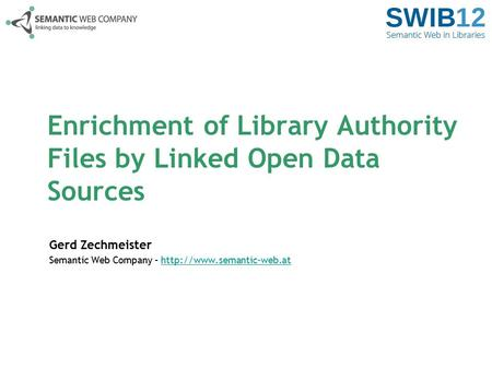 Enrichment of Library Authority Files by Linked Open Data Sources Gerd Zechmeister Semantic Web Company –