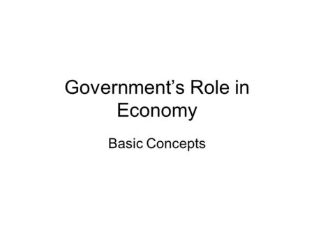 Government's Role in Economy Basic Concepts. Government organizations of individuals –particular set of institutions and people authorized by formal documents.