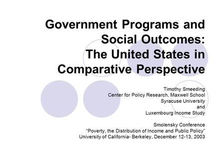 Government Programs and Social Outcomes: The United States in Comparative Perspective Timothy Smeeding Center for Policy Research, Maxwell School Syracuse.