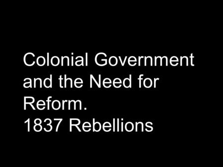 Colonial Government and the Need for Reform. 1837 Rebellions.