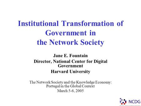 Institutional Transformation of Government in the Network Society Jane E. Fountain Director, National Center for Digital Government Harvard University.