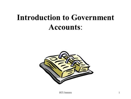 RTI Jammu1 Introduction to Government Accounts:. RTI Jammu2 Session Overview The real function of all accounting is to render a service to management.