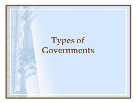 Types of Governments. Questions to think about: What types of government do you know about? What types do you think work best? Why? Does it really matter.