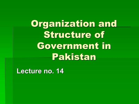 Organization and Structure of Government in Pakistan Lecture no. 14.