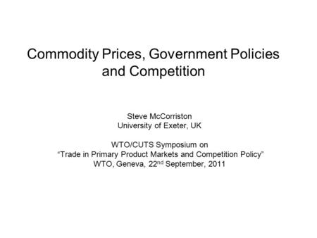 "Commodity Prices, Government Policies and Competition Steve McCorriston University of Exeter, UK WTO/CUTS Symposium on ""Trade in Primary Product Markets."