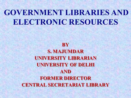GOVERNMENT LIBRARIES AND ELECTRONIC RESOURCES BY S. MAJUMDAR UNIVERSITY LIBRARIAN UNIVERSITY OF DELHI AND FORMER DIRECTOR CENTRAL SECRETARIAT LIBRARY BY.