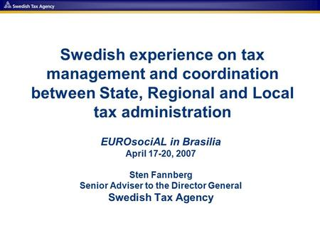 Swedish experience on tax management and coordination between State, Regional and Local tax administration EUROsociAL in Brasilia April 17-20, 2007 Sten.