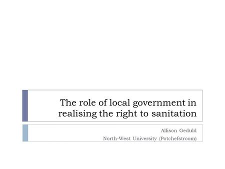 The role of local government in realising the right to sanitation Allison Geduld North-West University (Potchefstroom)