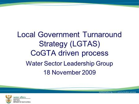Local Government Turnaround Strategy (LGTAS) CoGTA driven process Water Sector Leadership Group 18 November 2009 1.
