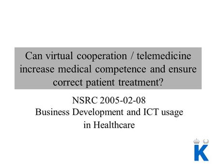 Can virtual cooperation / telemedicine increase medical competence and ensure correct patient treatment? NSRC 2005-02-08 Business Development and ICT usage.