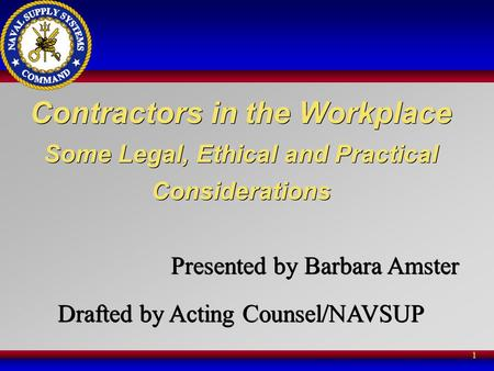 1 Contractors in the Workplace Some Legal, Ethical and Practical Considerations Presented by Barbara Amster Drafted by Acting Counsel/NAVSUP Contractors.