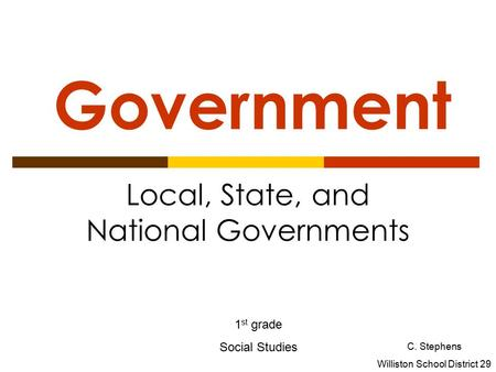 Government Local, State, and National Governments 1 st grade Social Studies C. Stephens Williston School District 29.