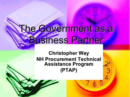 The Government as a Business Partner Christopher Way NH Procurement Technical Assistance Program (PTAP)