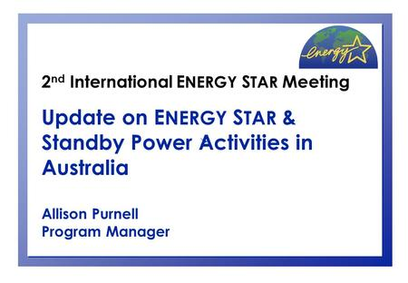 2 nd International E NERGY S TAR Meeting Update on E NERGY S TAR & Standby Power Activities in Australia Allison Purnell Program Manager.