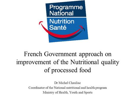 French Government approach on improvement of the Nutritional quality of processed food Dr Michel Chauliac Coordinator of the National nutritional and health.