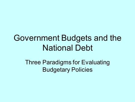 Government Budgets and the National Debt Three Paradigms for Evaluating Budgetary Policies.
