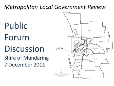 Public Forum Discussion Shire of Mundaring 7 December 2011 Metropolitan Local Government Review.