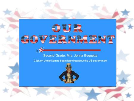Second Grade, Mrs. Johna Bequette Click on Uncle Sam to begin learning about the US government.